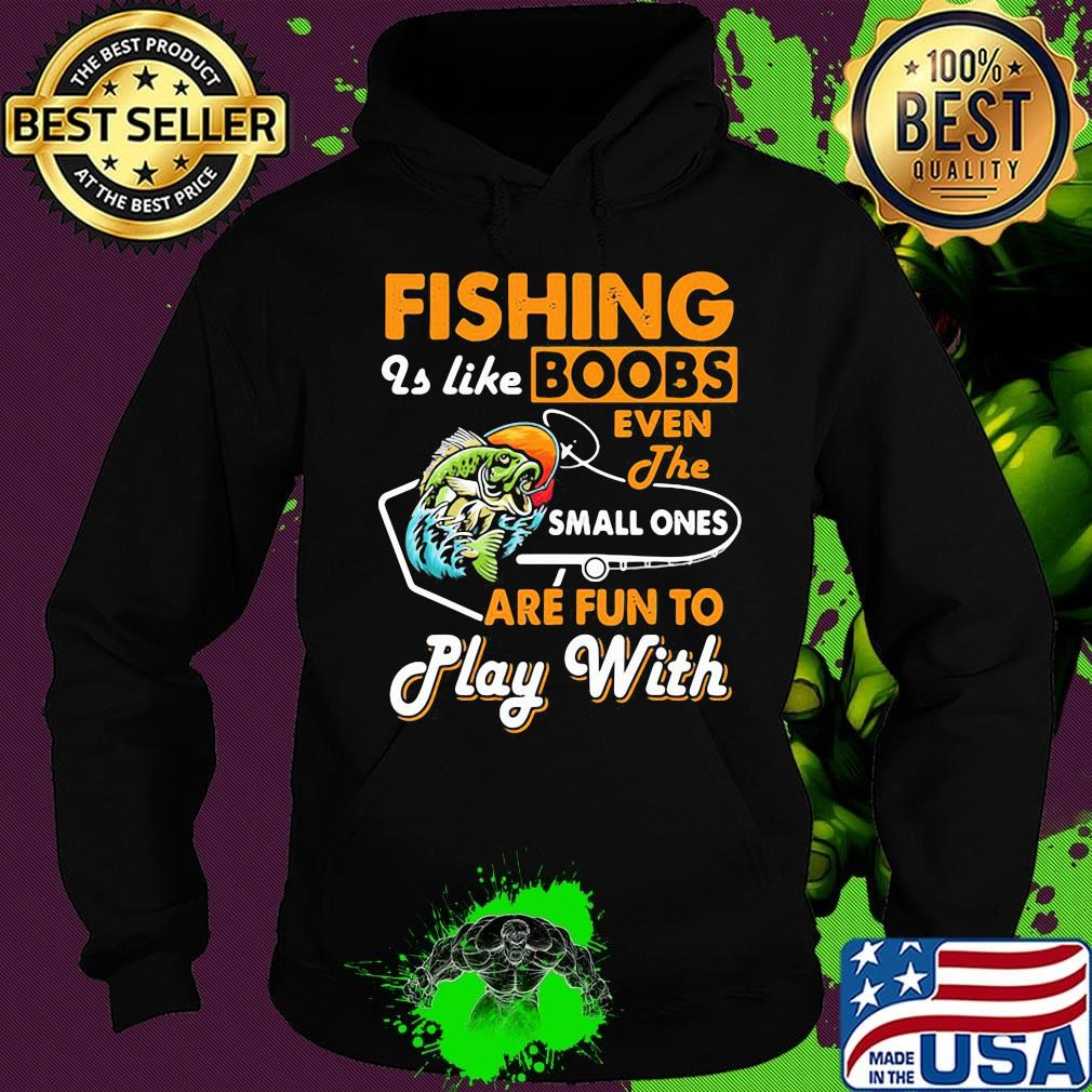 Fishing is Like Boobs Even The Small Ones are Fun to Play Unisex Hoodie