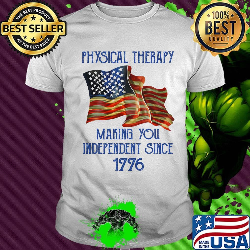 Physical Therapy Making You Independence Since 1776 American Flag Shirt Hoodie Sweater Long Sleeve And Tank Top