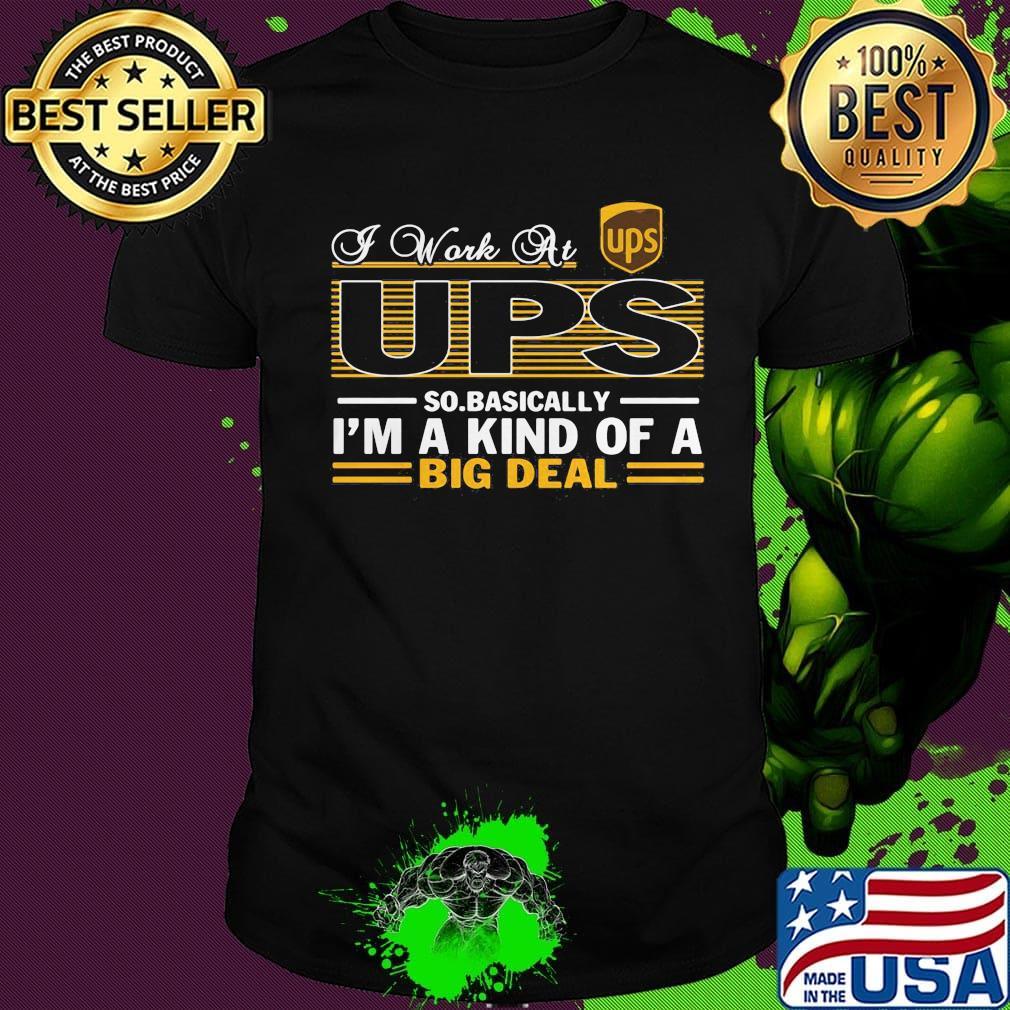 A work at UPS so basically I'm a kind of a big deal shirt