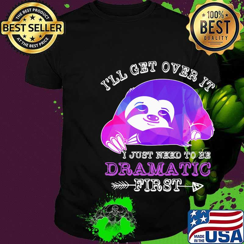 Official Sloth I'll get over it I just need to be dramatic first shirt