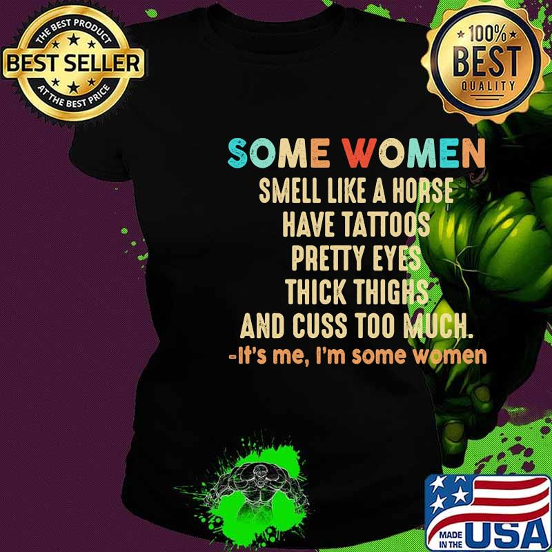 Official Some women smell like a horse have tattoos pretty eyes thick thighs and cuss too much It's me I'm some women s Ladies tee