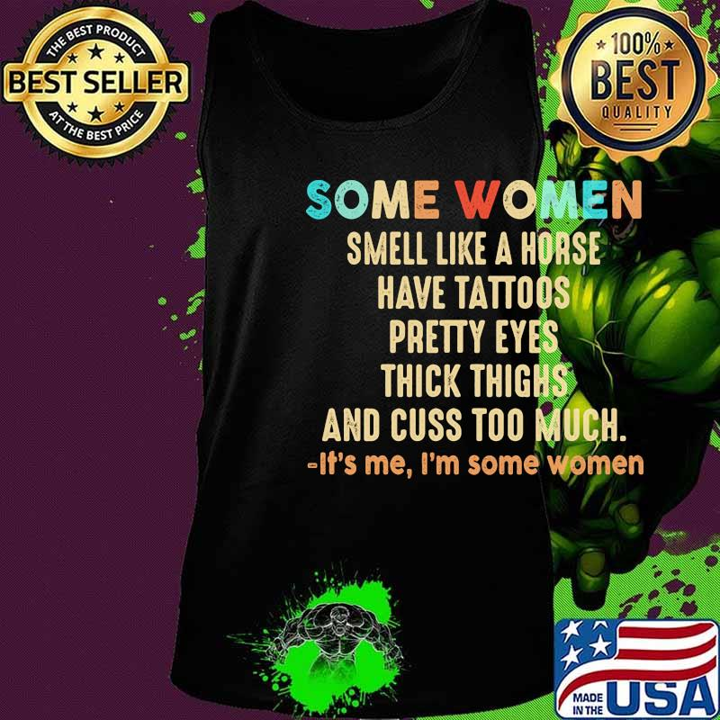 Official Some women smell like a horse have tattoos pretty eyes thick thighs and cuss too much It's me I'm some women s Tank top