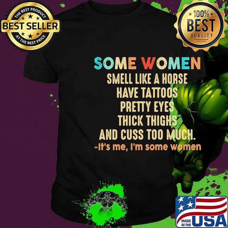 Official Some women smell like a horse have tattoos pretty eyes thick thighs and cuss too much It's me I'm some women shirt