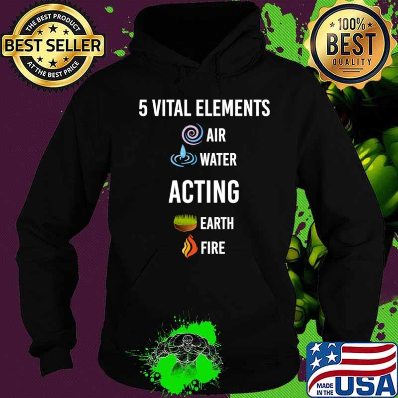 5 vital Elements air water Acting T-Shirt Hoodie