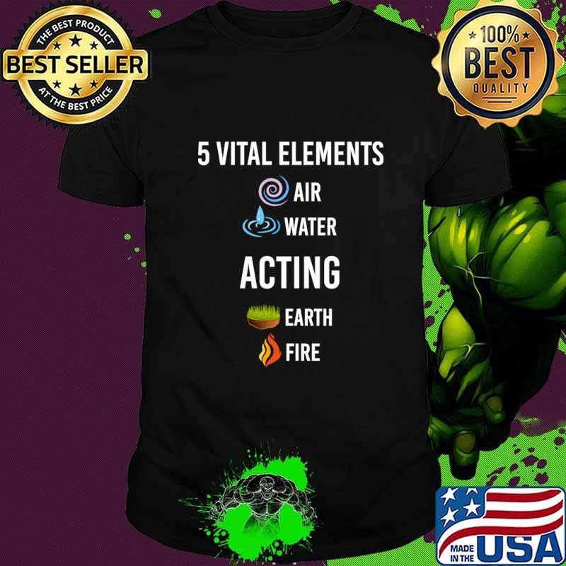 5 vital Elements air water Acting T-Shirt