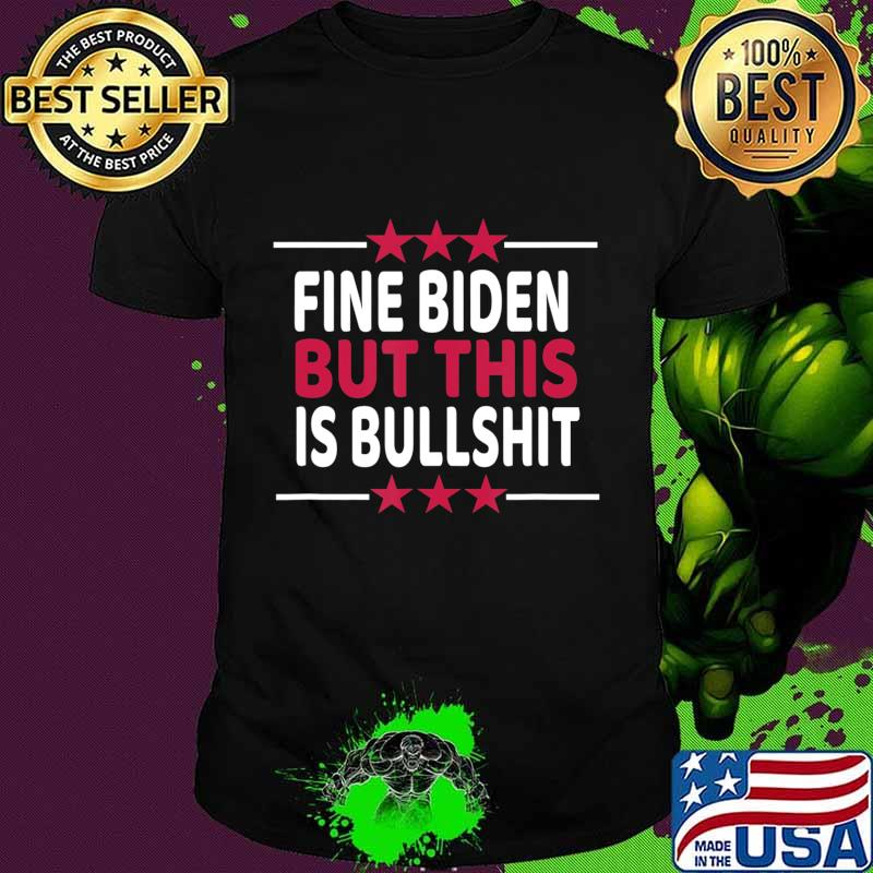 Fine Biden But This Is Bullshit Sarcastic Funny Joe Biden T-Shirt