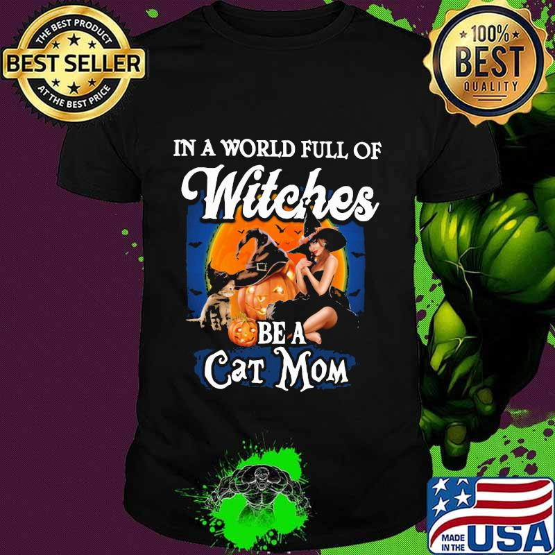Halloween in a world full of witches be a cat mom pumpkins shirt