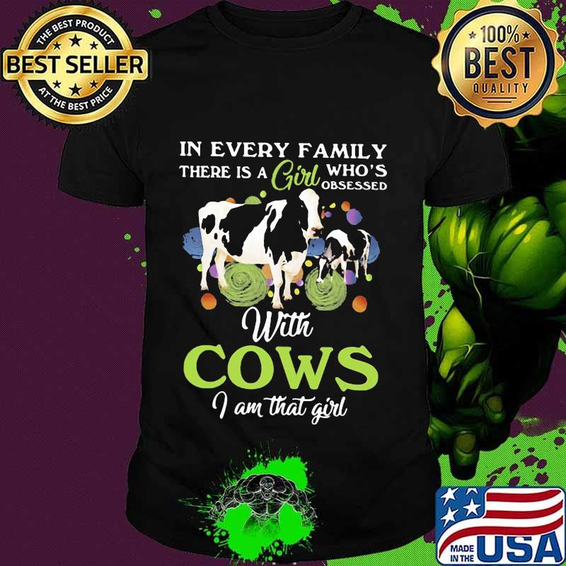 In every family there is a girl who's obsessed with cows i am that girl shirt
