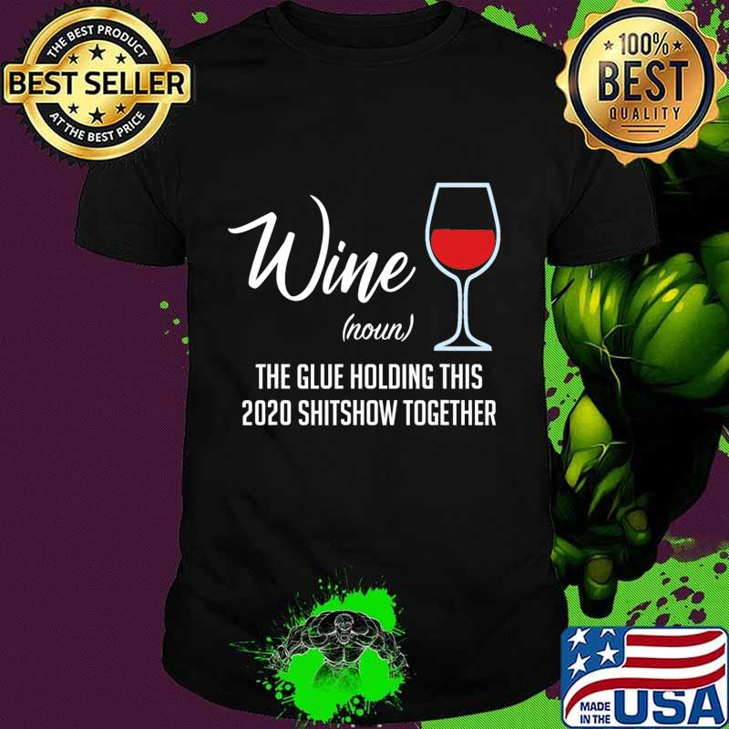 Liquor Wine The Glues Holding This 2020 Shitshow Together T-Shirt