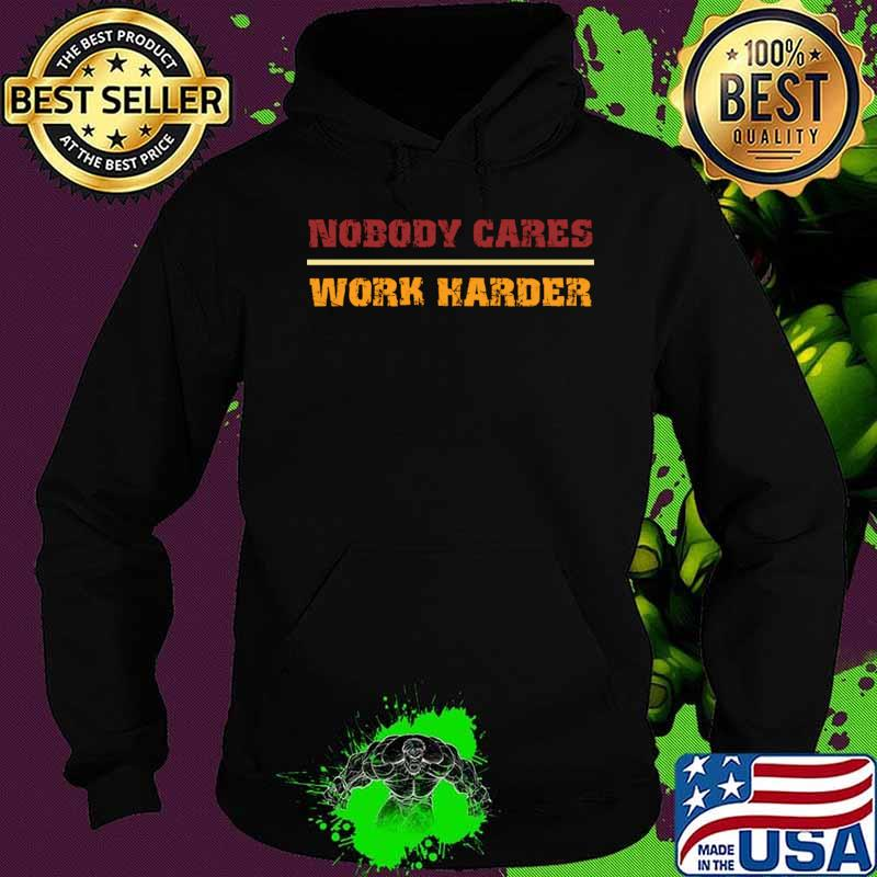Nobody Cares Work Harder Motivational Fitness Workout Gym gift idea T-Shirt Hoodie