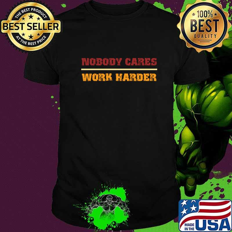 Nobody Cares Work Harder Motivational Fitness Workout Gym gift idea T-Shirt