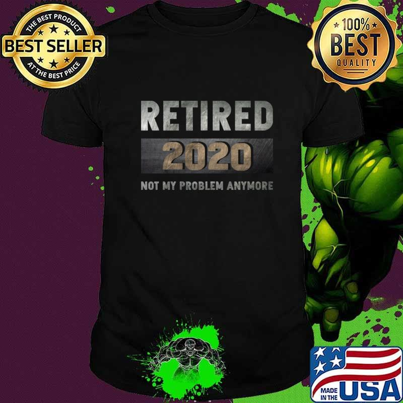 Retired 2020 not my problem anymore T-Shirt