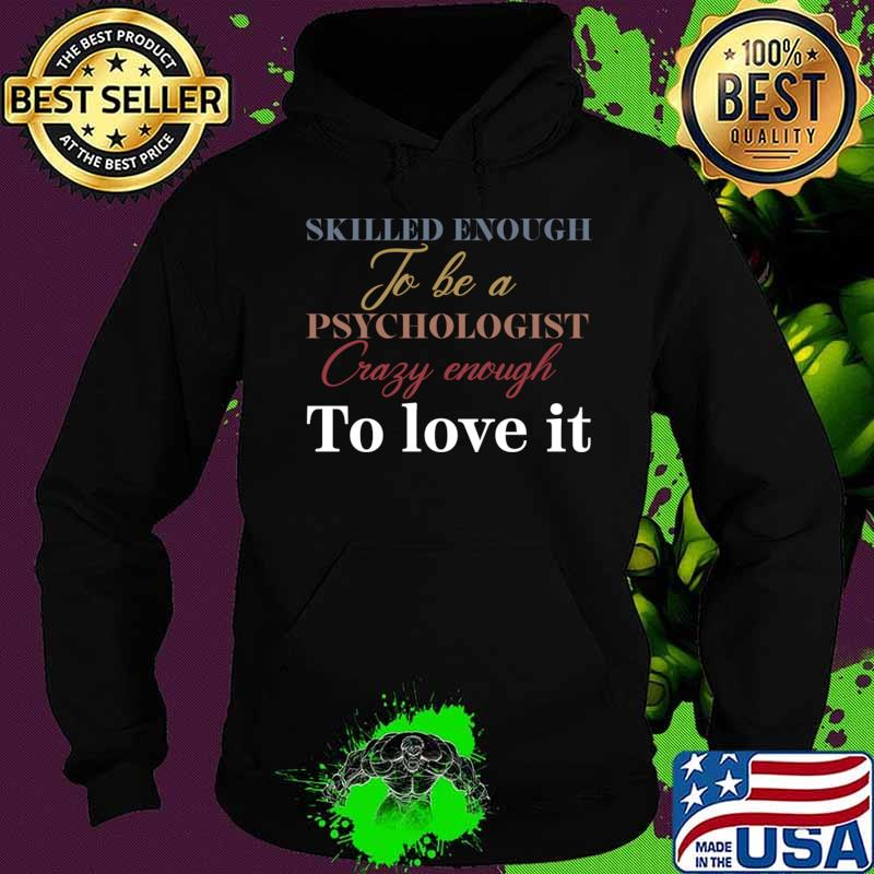 Skilled enough to be a psychologist crazy enough to love it T-Shirt Hoodie