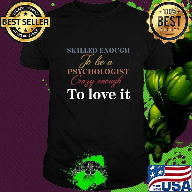 Skilled enough to be a psychologist crazy enough to love it T-Shirt