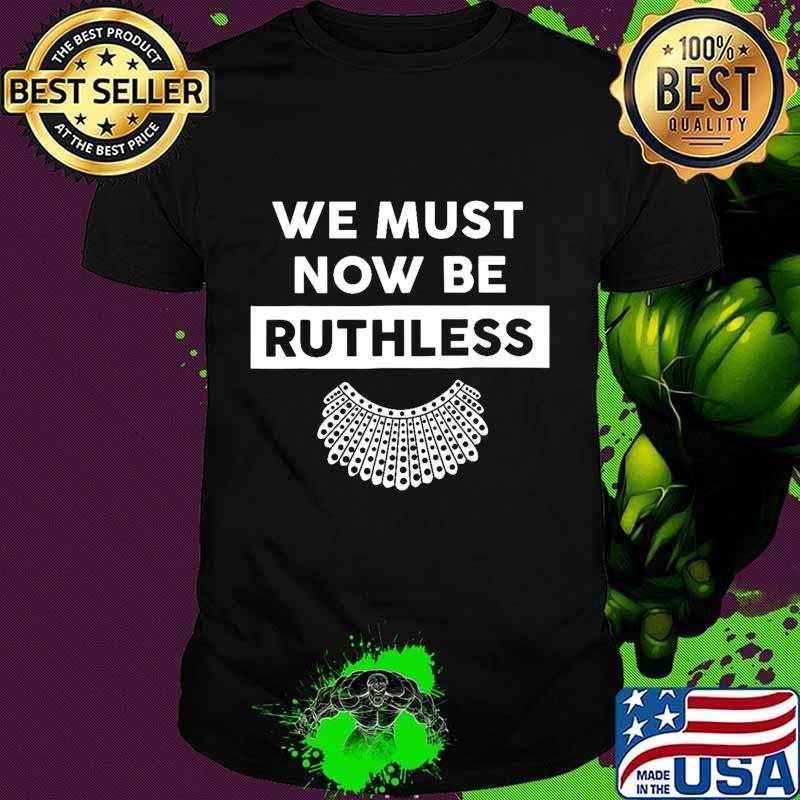 We Must Now Be Ruthless funny women feminist gift T-Shirt