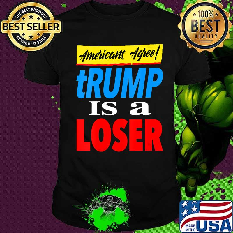 Americans Agree Trump Is A Loser Shirt