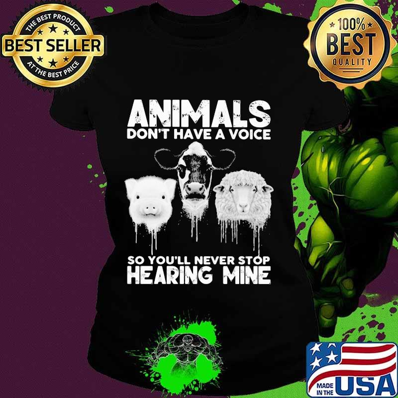 Animals Don't Have A Voice So You'll Never Stop Hearing Mine Dairy Cows Pig Sheep Shirt Ladies tee