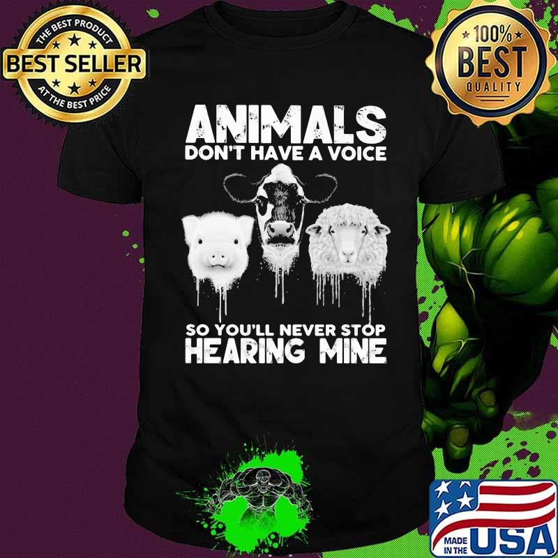 Animals Don't Have A Voice So You'll Never Stop Hearing Mine Dairy Cows Pig Sheep Shirt