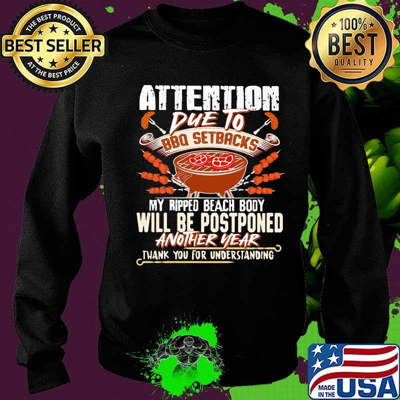 Attention Due To Bbq Setbacks My Ripped Beach Body Will Be Postponed Another Year Shirt Sweater
