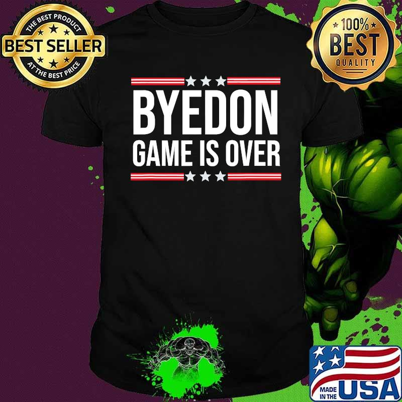 Byedon Game Is Over Goodbye Donald Trump Shirt