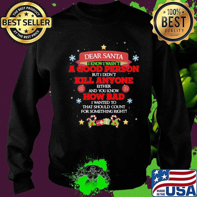 Dear Santa I Know I Wasn't A Good Person But I Didn't Kill Anyone How Bad Merry Christmas Shirt Sweater