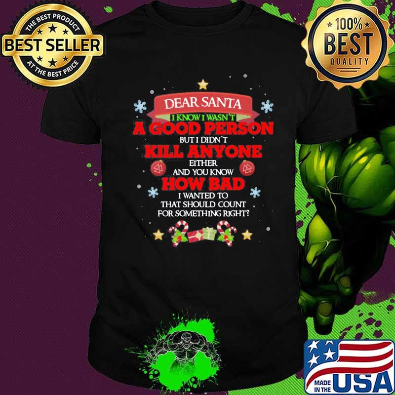 Dear Santa I Know I Wasn't A Good Person But I Didn't Kill Anyone How Bad Merry Christmas Shirt