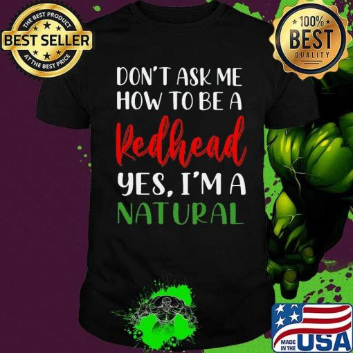 Don't Ask Me How To Be A Redhead Yes I'm A Natural Quote Shirt