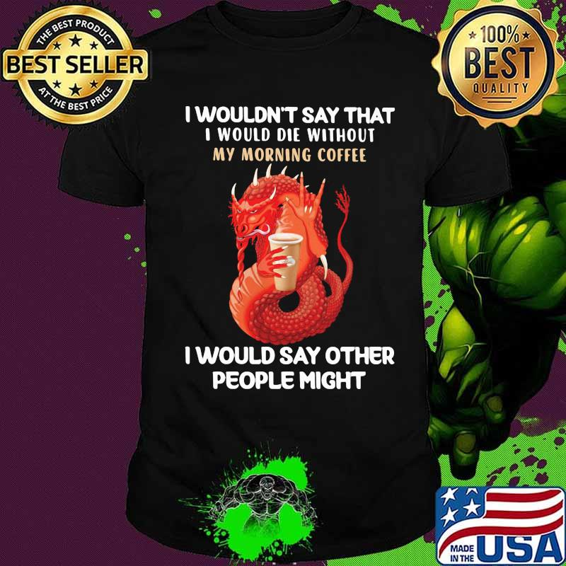 Dragon i wouldn't say that i would die without my morning coffee i would say other people might shirt
