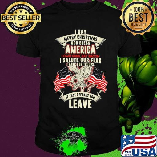 I Say Merry Christmas God Bless America I Own Guns Eat Bacon I Salute Our Flag Thank Our Troops If That Offends You Leave American Flag Shirt