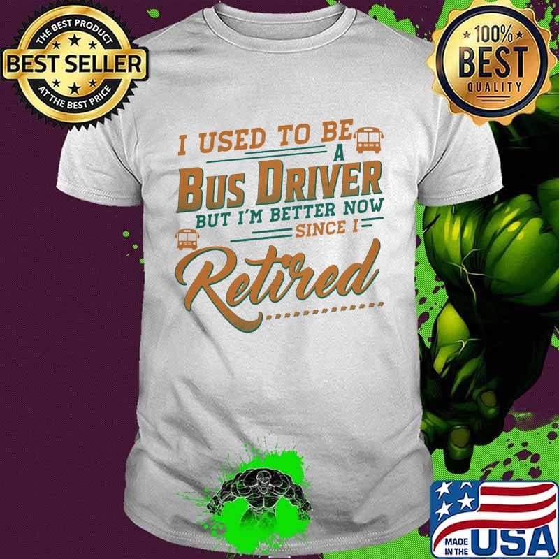 I Used To Be A Bus Driver But I'm Better Now Since I Retired Quote Shirt