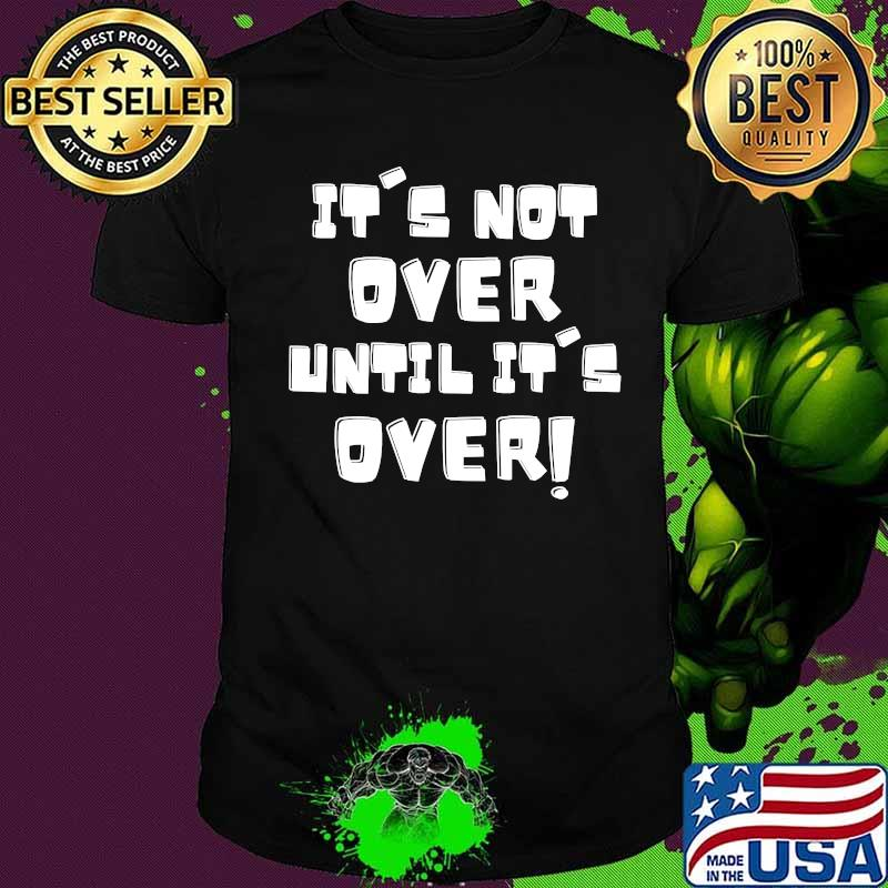 It's Not Over Until It's over Shirt