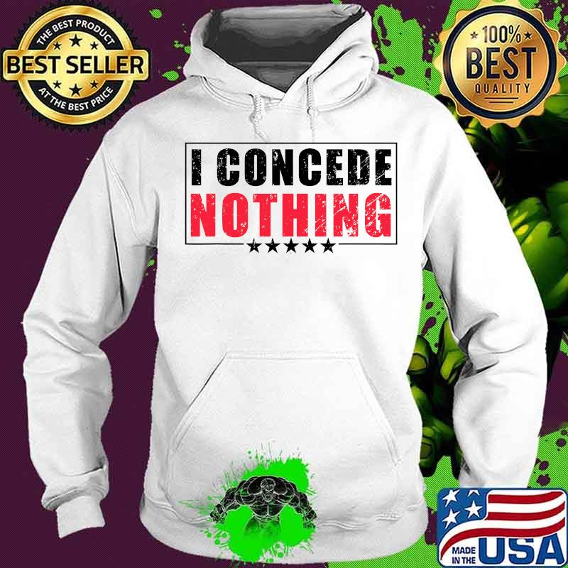 Official I Concede Nothing Shirt Hoodie