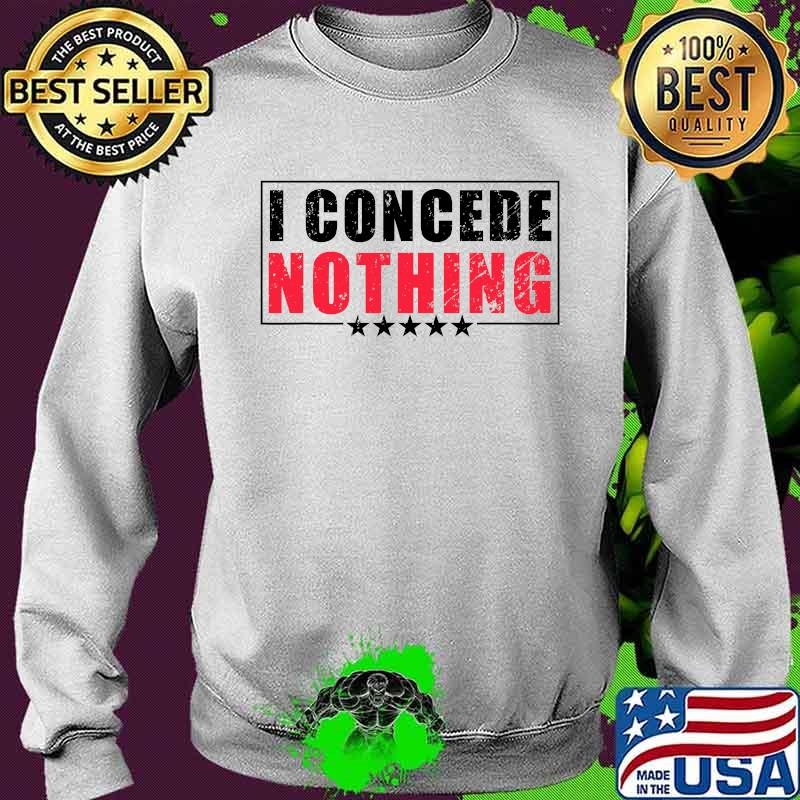 Official I Concede Nothing Shirt Sweater