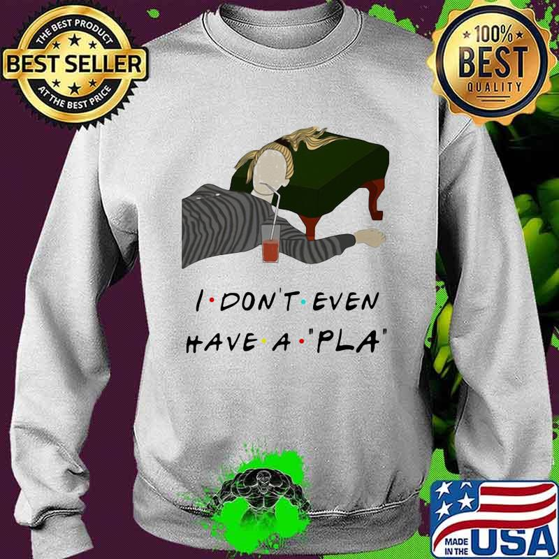 Official I Don't Even Have A Pla Shirt Sweater