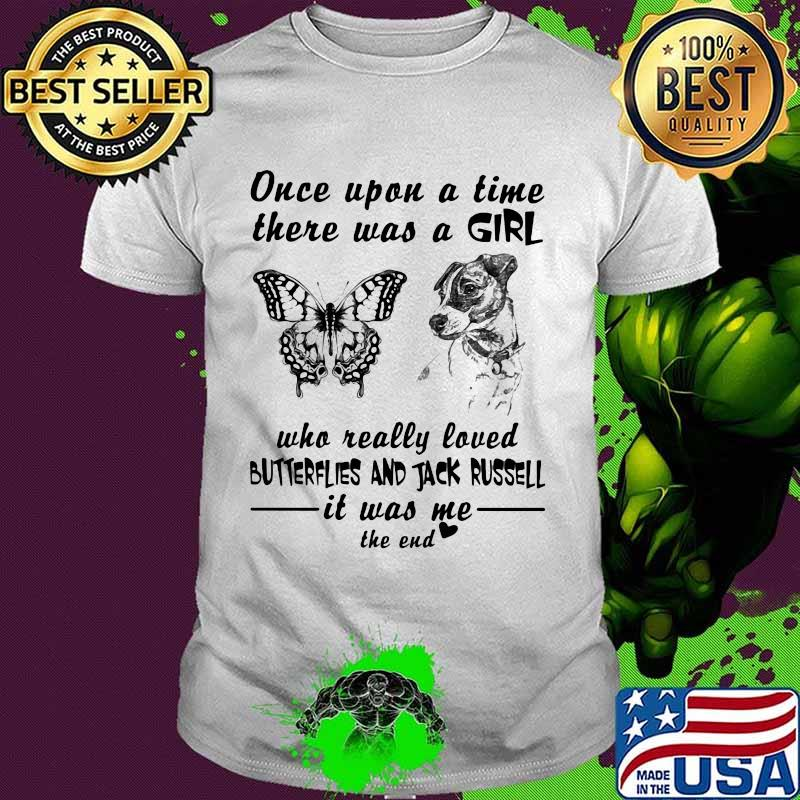 Once Upon A Time There Was A Girl Who Really Loved Butterflies And Jack Russell It Was Me The End Quote Shirt