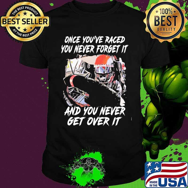 Once you've raced you never forget it and you never get over it shirt