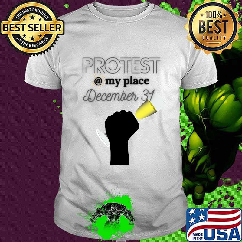 Protest My Place December 31 Shirt