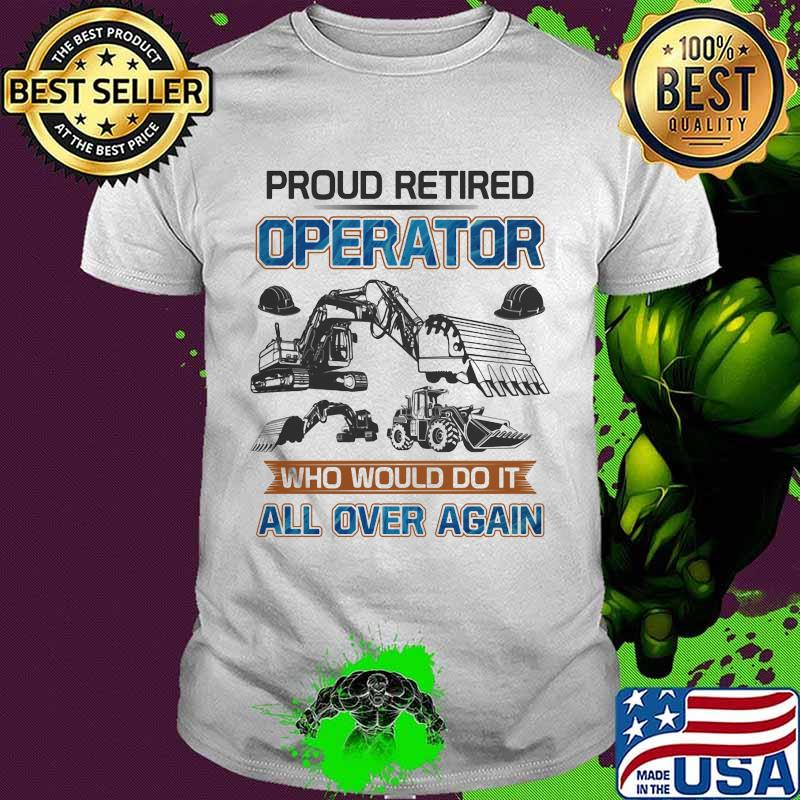 Proud retired operator who would do it all over again shirt