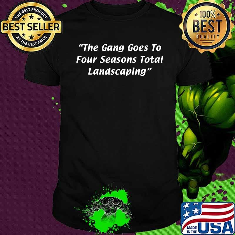 The Gang Goes To Four Seasons Total Landscaping Quote Shirt