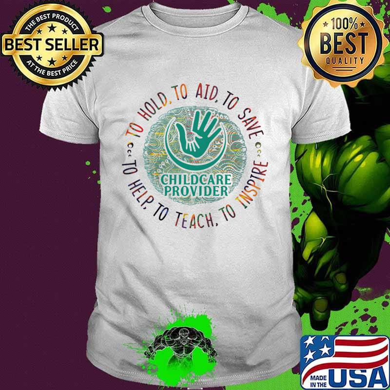 To Hold To Aid To Save To Help Tp Teach To Inspire Childcare Provider Color Shirt