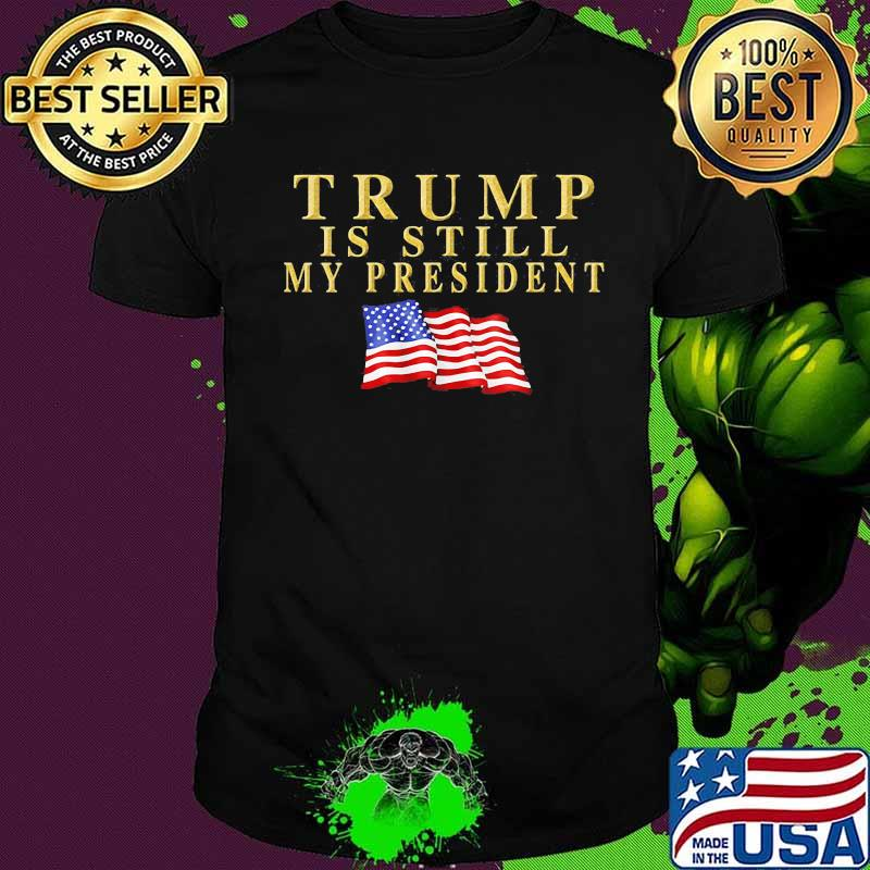 Trump Is Still My President American Flag Shirt
