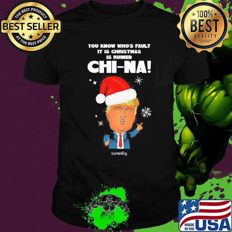 Trump you know whose fault it is christmas is ruined chinna snow shirt