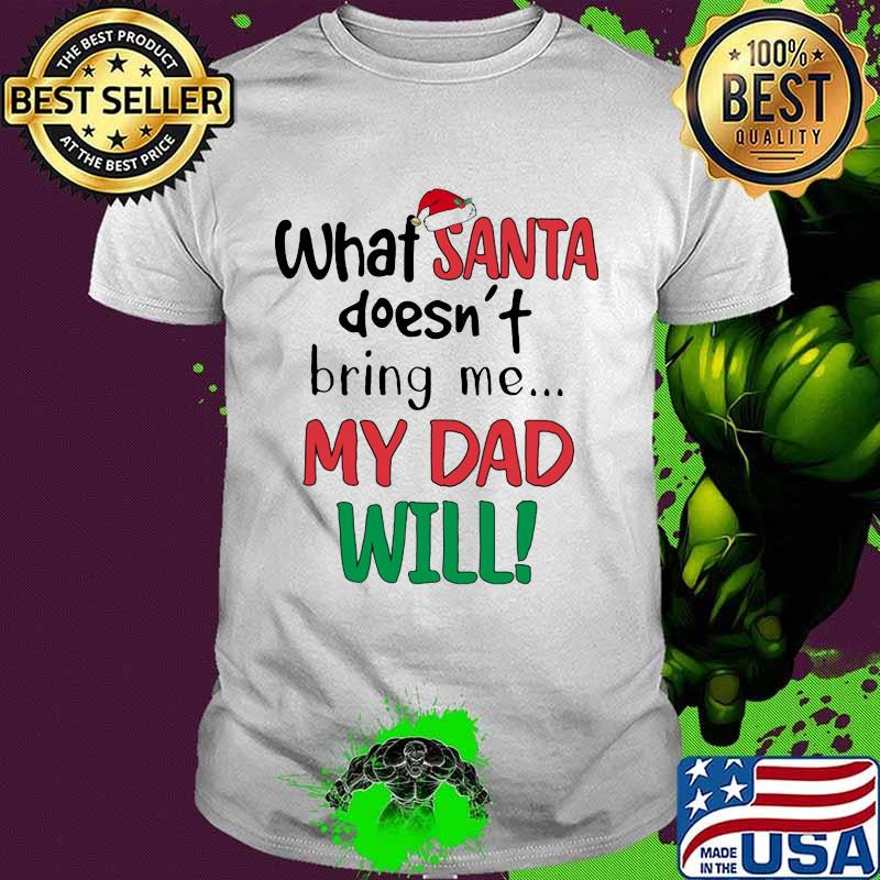 What Santa Doesn't Bring Me My Dad Will Merry Christmas Shirt