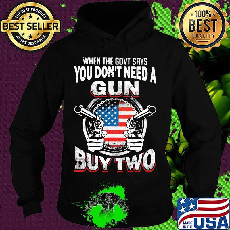 When The Govt Says You Don't Need A Gun Buy Two American Flag Shirt Hoodie