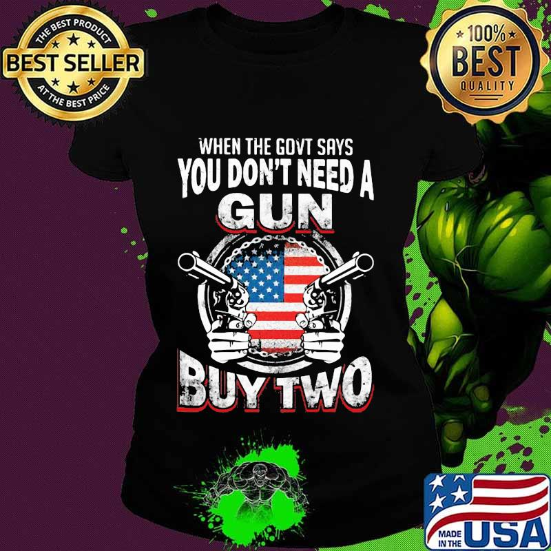 When The Govt Says You Don't Need A Gun Buy Two American Flag Shirt Ladies tee
