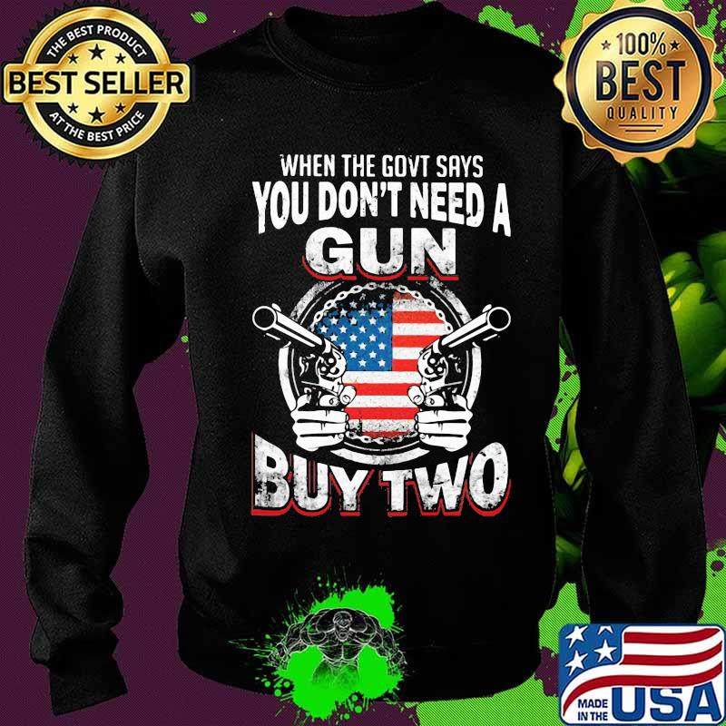 When The Govt Says You Don't Need A Gun Buy Two American Flag Shirt Sweater