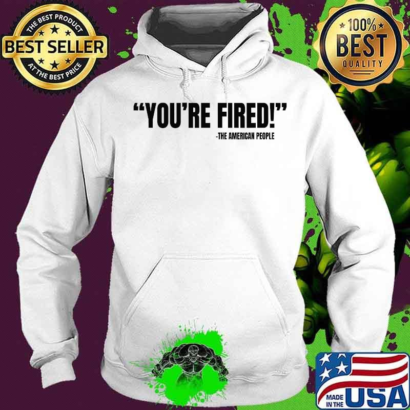 You're Fired He American People Victory 2020 Election Shirt Hoodie