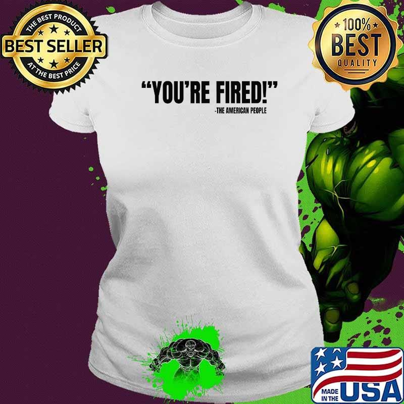 You're Fired He American People Victory 2020 Election Shirt Ladies tee