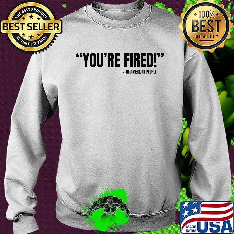 You're Fired He American People Victory 2020 Election Shirt Sweater