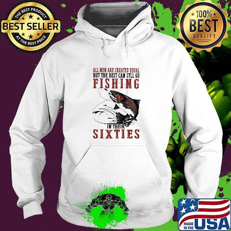 All Men Are Created Equal But The Best Can Still Go Fishing In their Sixties Shirt Hoodie